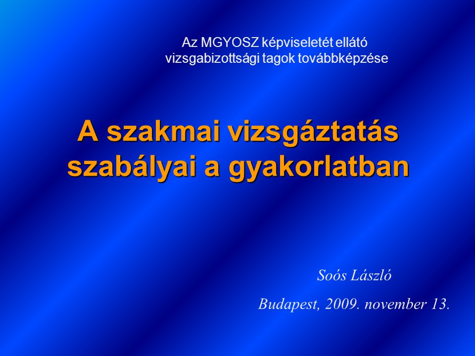 A szakmai vizsgáztatás szabályai a gyakorlatban Soós László Budapest, 2009. november 13. Az MGYOSZ képviseletét ellátó vizsgabizottsági tagok továbbké
