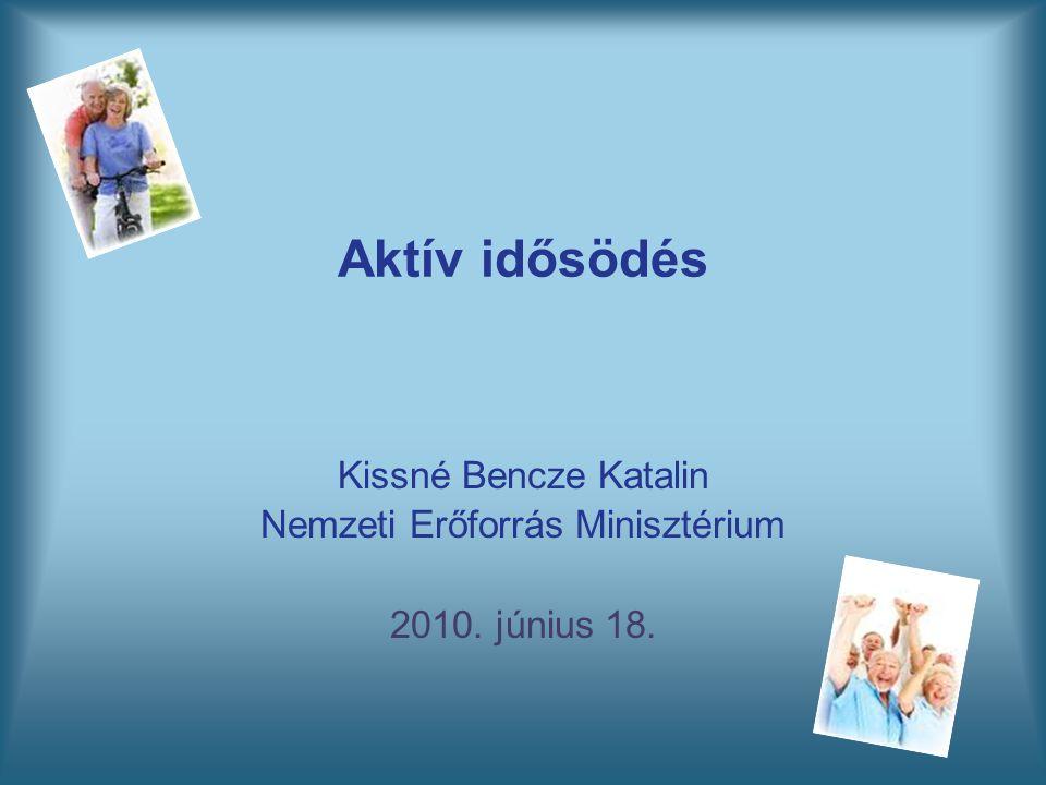 Aktív idősödés Kissné Bencze Katalin Nemzeti Erőforrás Minisztérium 2010. június 18.