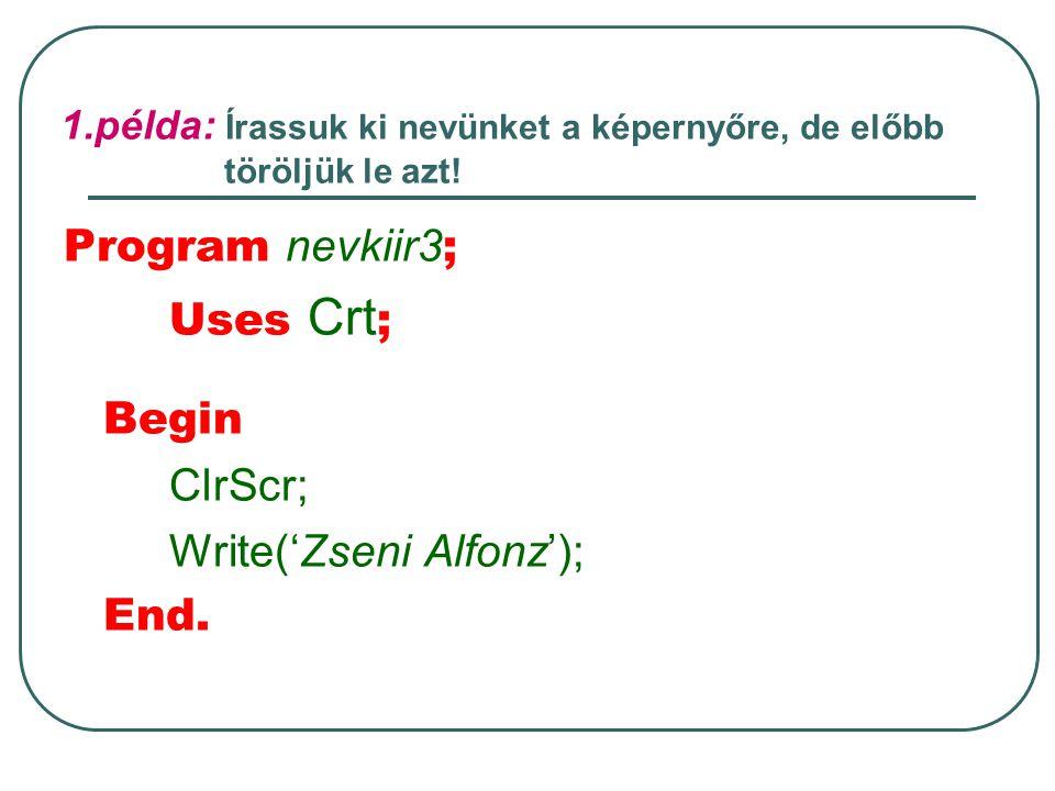 1.példa: Írassuk ki nevünket a képernyőre, de előbb töröljük le azt! Program nevkiir3 ; Uses Crt ; Begin ClrScr; Write('Zseni Alfonz'); End.