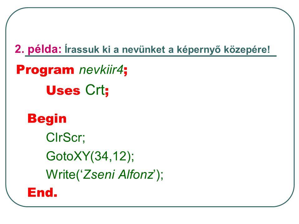 2. példa: Írassuk ki a nevünket a képernyő közepére! Program nevkiir4 ; Uses Crt ; Begin ClrScr; GotoXY(34,12); Write('Zseni Alfonz'); End.