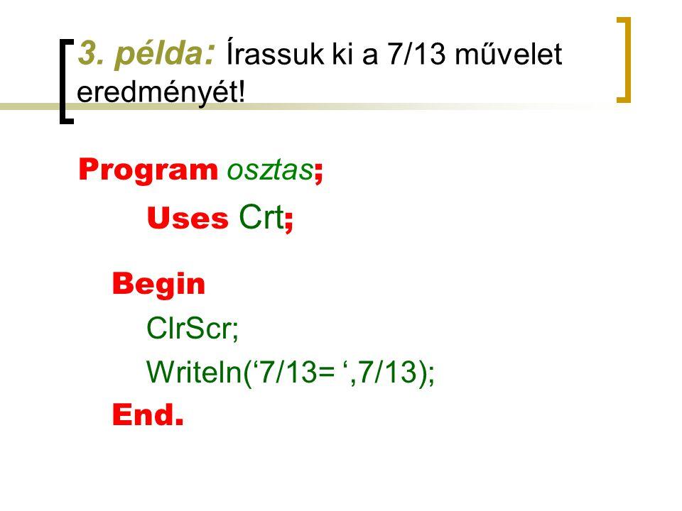 3. példa : Írassuk ki a 7/13 művelet eredményét! Program osztas ; Uses Crt ; Begin ClrScr; Writeln('7/13= ',7/13); End.