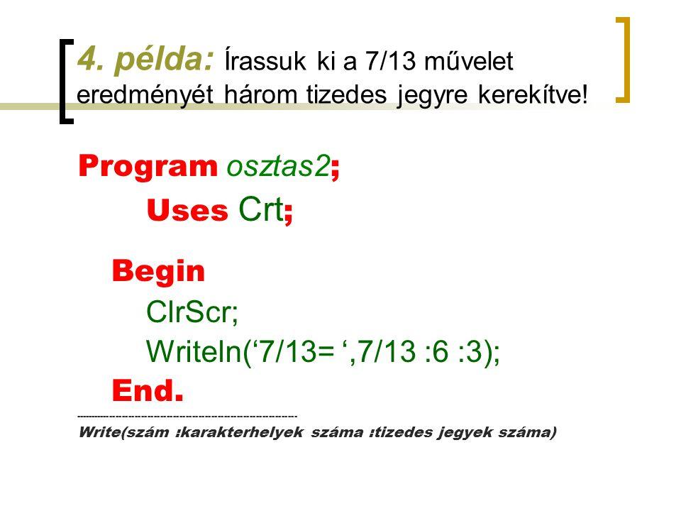 4. példa: Írassuk ki a 7/13 művelet eredményét három tizedes jegyre kerekítve! Program osztas2 ; Uses Crt ; Begin ClrScr; Writeln('7/13= ',7/13 :6 :3)