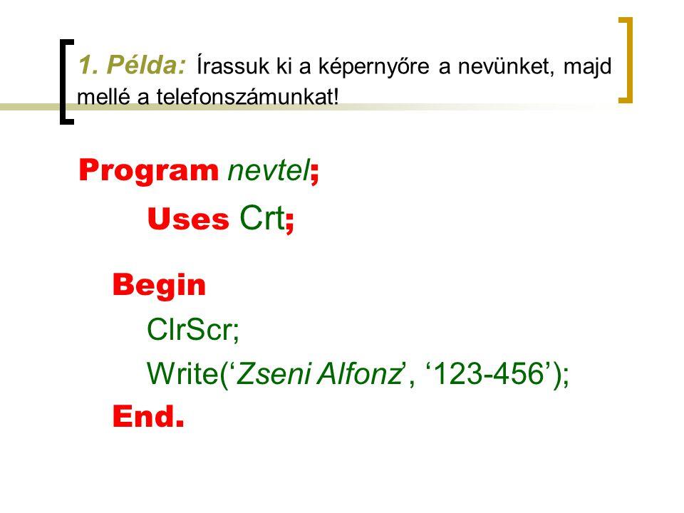 1. Példa: Írassuk ki a képernyőre a nevünket, majd mellé a telefonszámunkat! Program nevtel ; Uses Crt ; Begin ClrScr; Write('Zseni Alfonz', '123-456'