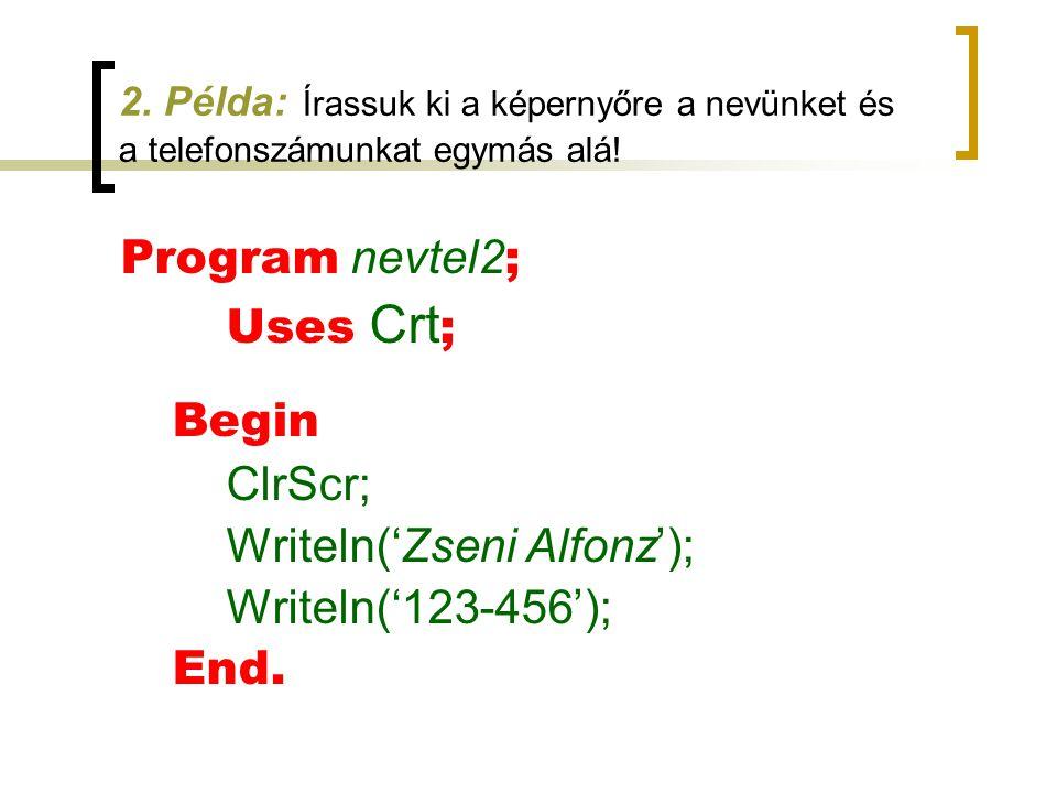 2. Példa: Írassuk ki a képernyőre a nevünket és a telefonszámunkat egymás alá! Program nevtel2 ; Uses Crt ; Begin ClrScr; Writeln('Zseni Alfonz'); Wri