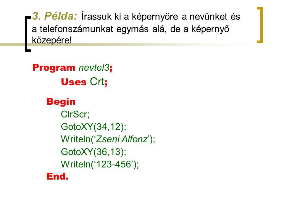 3. Példa: Írassuk ki a képernyőre a nevünket és a telefonszámunkat egymás alá, de a képernyő közepére! Program nevtel3 ; Uses Crt ; Begin ClrScr; Goto