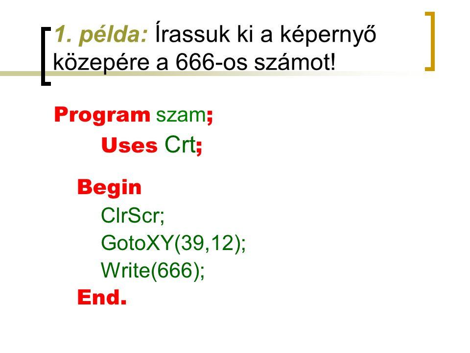 1. példa: Írassuk ki a képernyő közepére a 666-os számot! Program szam ; Uses Crt ; Begin ClrScr; GotoXY(39,12); Write(666); End.