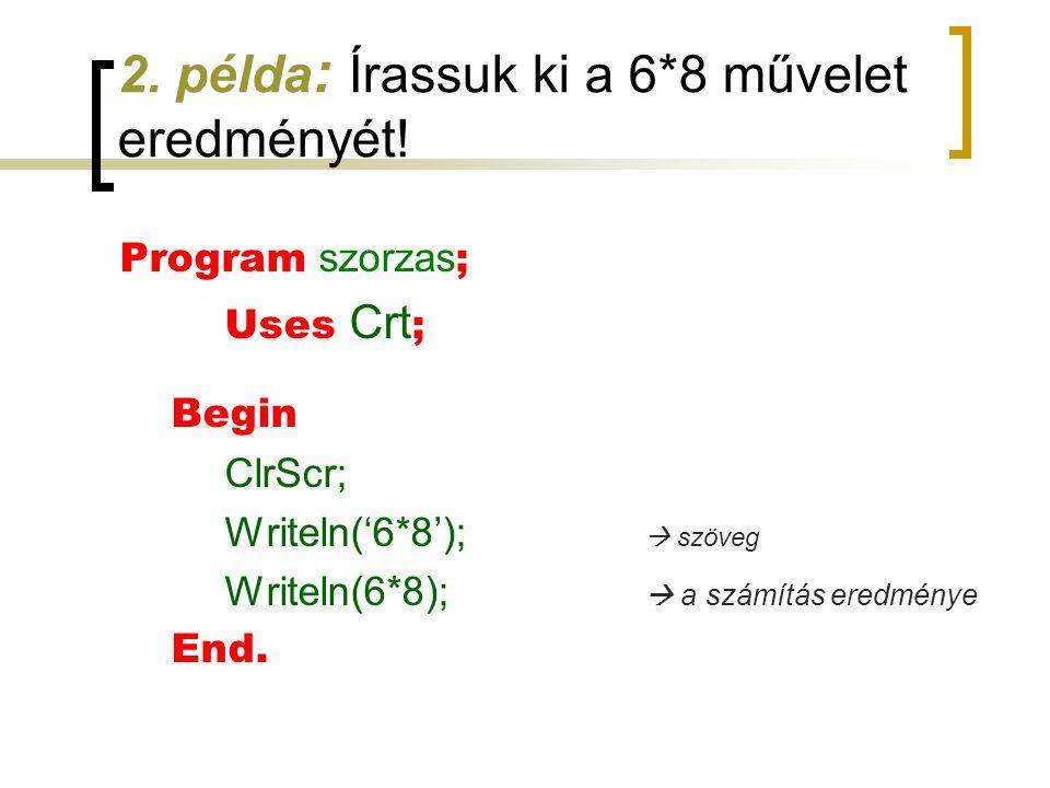 2. példa : Írassuk ki a 6*8 művelet eredményét! Program szorzas ; Uses Crt ; Begin ClrScr; Writeln('6*8');  szöveg Writeln(6*8);  a számítás eredmén