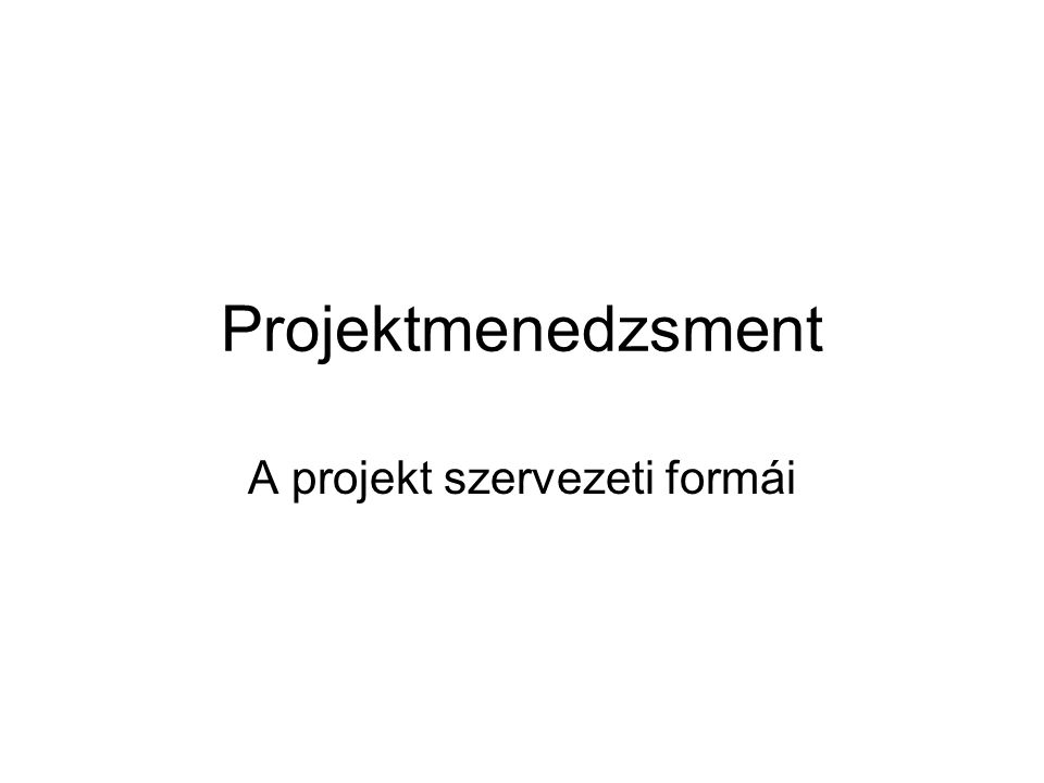 Projektmenedzsment A projekt szervezeti formái