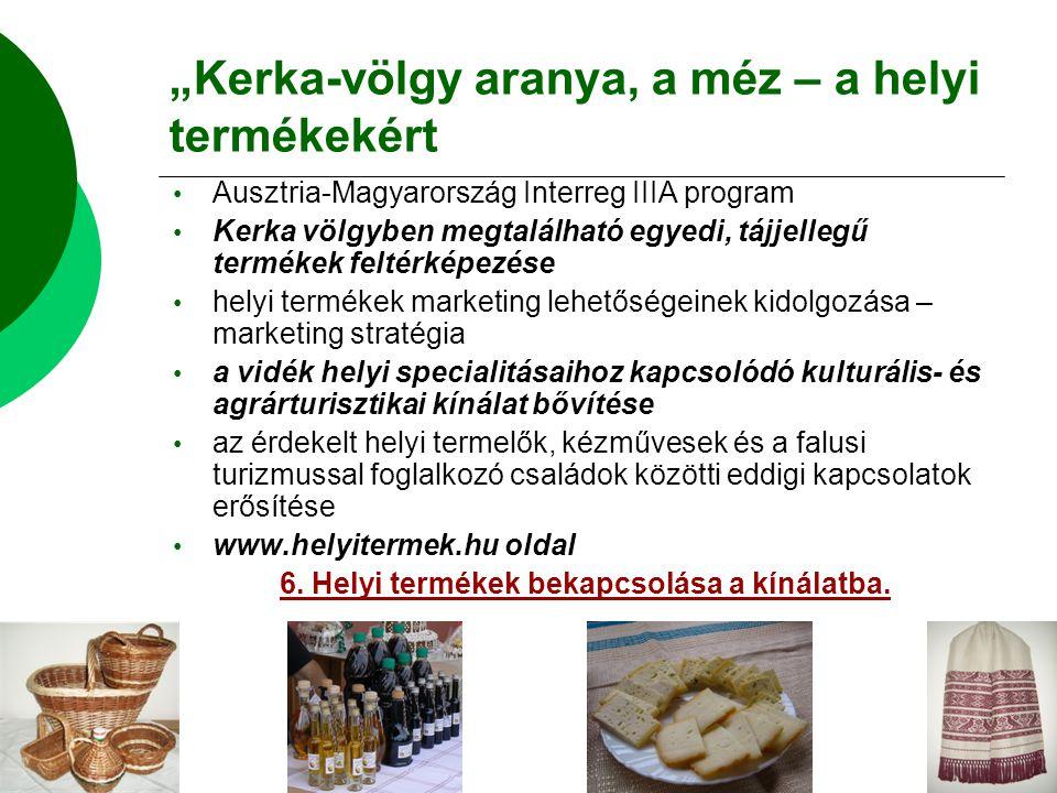"""""""Kerka-völgy aranya, a méz – a helyi termékekért Ausztria-Magyarország Interreg IIIA program Kerka völgyben megtalálható egyedi, tájjellegű termékek feltérképezése helyi termékek marketing lehetőségeinek kidolgozása – marketing stratégia a vidék helyi specialitásaihoz kapcsolódó kulturális- és agrárturisztikai kínálat bővítése az érdekelt helyi termelők, kézművesek és a falusi turizmussal foglalkozó családok közötti eddigi kapcsolatok erősítése www.helyitermek.hu oldal 6."""