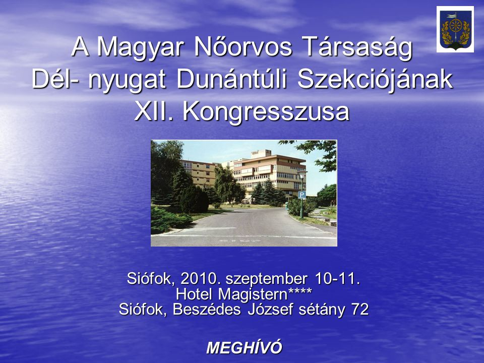 A Magyar Nőorvos Társaság Dél- nyugat Dunántúli Szekciójának XII. Kongresszusa Siófok, 2010. szeptember 10-11. Hotel Magistern**** Siófok, Beszédes Jó