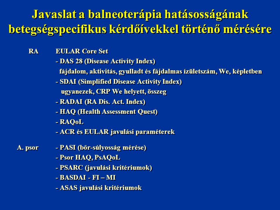 Javaslat a balneoterápia hatásosságának betegségspecifikus kérdőívekkel történő mérésére Arthrosis- WOMAC skálák, Lequesne index Derékfájás- Mozgáshatárok, fájdalom - Oswestry index - Roland és Morris index Fibromyalgia- Fájdalomérzés, - küszöb (Fischer dolorimeter) - FIQ - Fáradtság és pszichoszociális kérdőívek - Kognitív tesztek Arthrosis- WOMAC skálák, Lequesne index Derékfájás- Mozgáshatárok, fájdalom - Oswestry index - Roland és Morris index Fibromyalgia- Fájdalomérzés, - küszöb (Fischer dolorimeter) - FIQ - Fáradtság és pszichoszociális kérdőívek - Kognitív tesztek