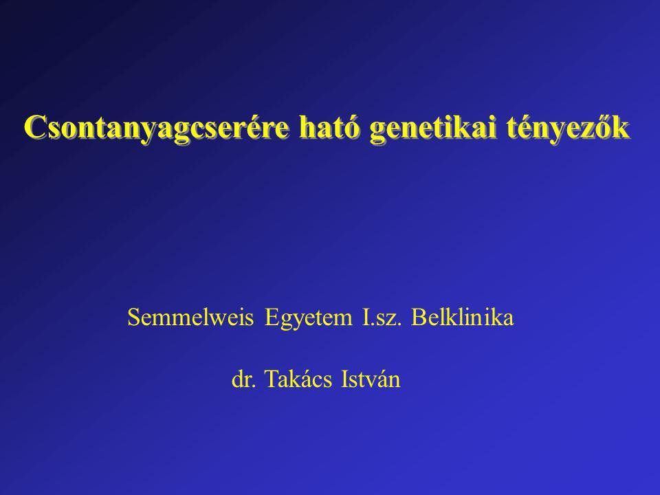 Csontanyagcserére ható genetikai tényezők Semmelweis Egyetem I.sz. Belklinika dr. Takács István