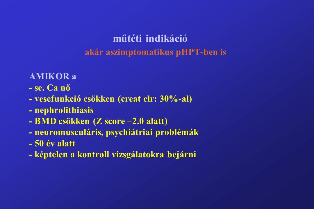 műtéti indikáció akár aszimptomatikus pHPT-ben is AMIKOR a - se.