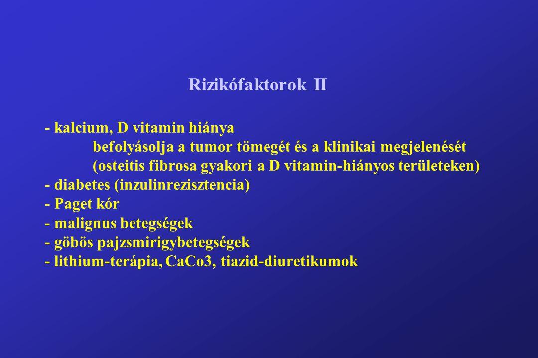 Rizikófaktorok II - kalcium, D vitamin hiánya befolyásolja a tumor tömegét és a klinikai megjelenését (osteitis fibrosa gyakori a D vitamin-hiányos területeken) - diabetes (inzulinrezisztencia) - Paget kór - malignus betegségek - göbös pajzsmirigybetegségek - lithium-terápia, CaCo3, tiazid-diuretikumok
