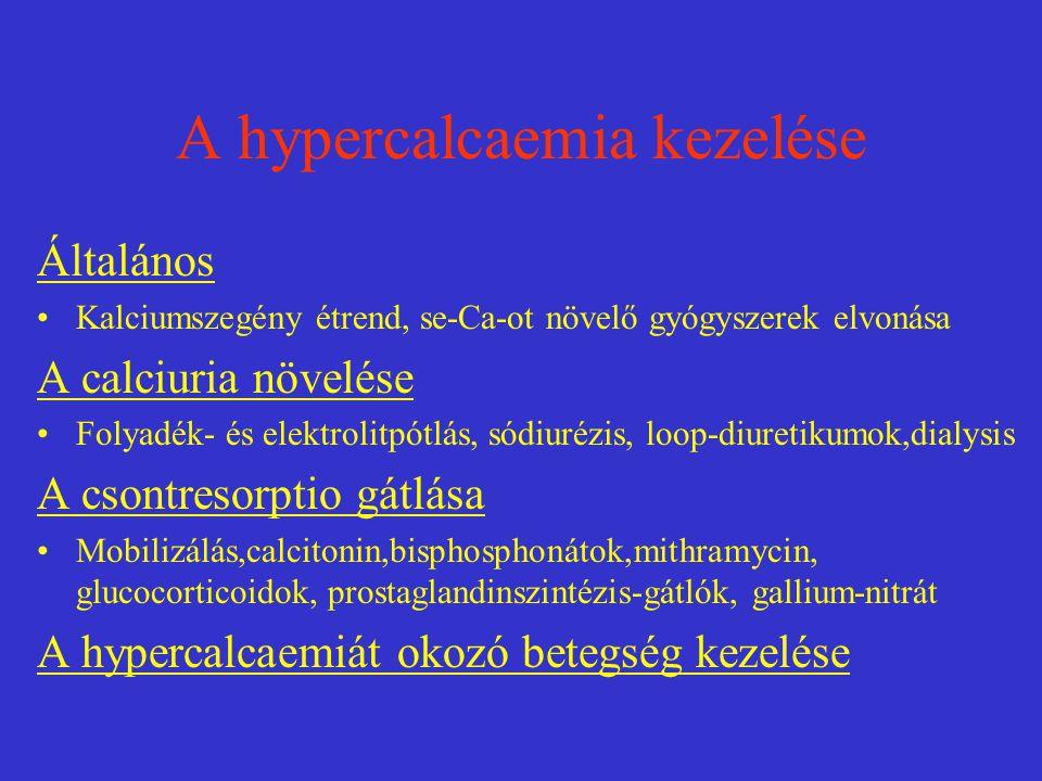 A hypercalcaemia kezelése Általános Kalciumszegény étrend, se-Ca-ot növelő gyógyszerek elvonása A calciuria növelése Folyadék- és elektrolitpótlás, sódiurézis, loop-diuretikumok,dialysis A csontresorptio gátlása Mobilizálás,calcitonin,bisphosphonátok,mithramycin, glucocorticoidok, prostaglandinszintézis-gátlók, gallium-nitrát A hypercalcaemiát okozó betegség kezelése