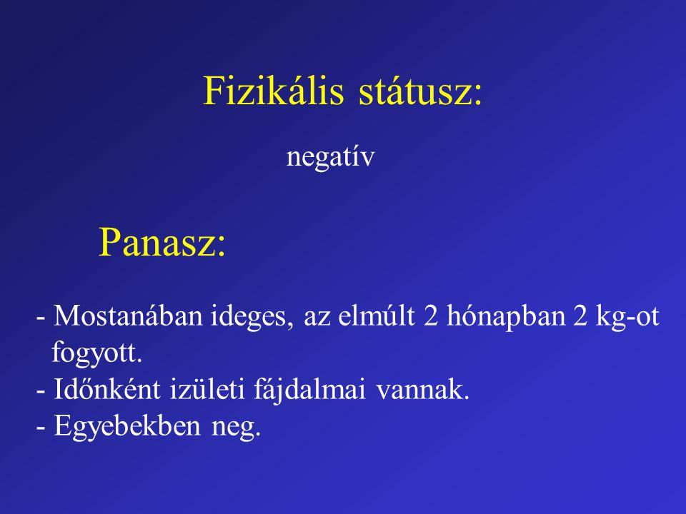 Fizikális státusz: negatív Panasz: - Mostanában ideges, az elmúlt 2 hónapban 2 kg-ot fogyott. - Időnként izületi fájdalmai vannak. - Egyebekben neg.