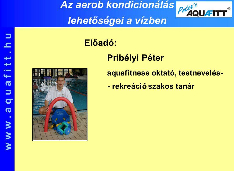 Előadó: Pribélyi Péter aquafitness oktató, testnevelés- - rekreáció szakos tanár w w w. a q u a f i t t. h u Az aerob kondicionálás lehetőségei a vízb