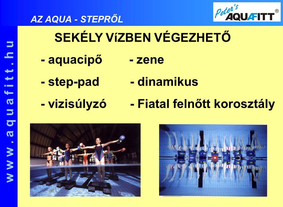 SEKÉLY VíZBEN VÉGEZHETŐ - aquacipő - zene - step-pad - dinamikus - vizisúlyzó - Fiatal felnőtt korosztály w w w. a q u a f i t t. h u AZ AQUA - STEPRŐ