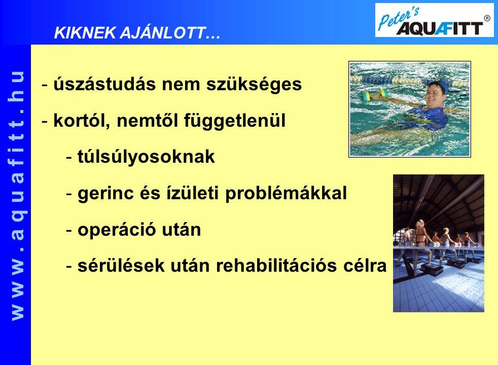 - úszástudás nem szükséges - kortól, nemtől függetlenül - túlsúlyosoknak - gerinc és ízületi problémákkal - operáció után - sérülések után rehabilitációs célra w w w.