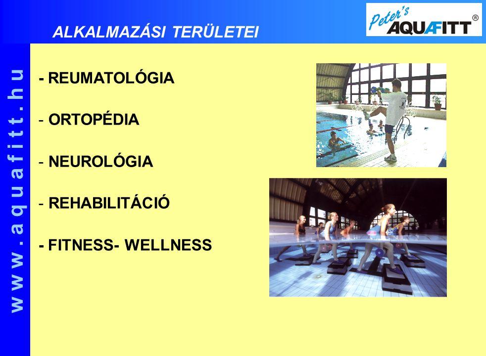 - REUMATOLÓGIA - ORTOPÉDIA - NEUROLÓGIA - REHABILITÁCIÓ - FITNESS- WELLNESS w w w. a q u a f i t t. h u ALKALMAZÁSI TERÜLETEI