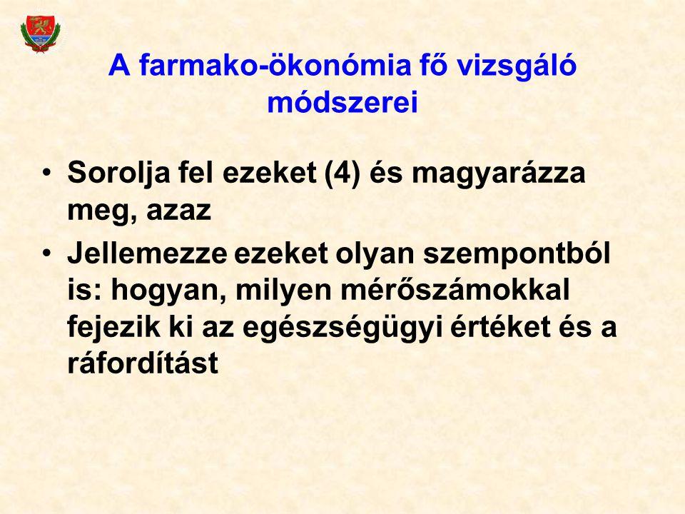 A farmako-ökonómia fő vizsgáló módszerei Sorolja fel ezeket (4) és magyarázza meg, azaz Jellemezze ezeket olyan szempontból is: hogyan, milyen mérőszámokkal fejezik ki az egészségügyi értéket és a ráfordítást