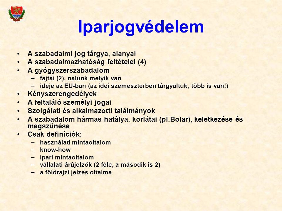 Iparjogvédelem A szabadalmi jog tárgya, alanyai A szabadalmazhatóság feltételei (4) A gyógyszerszabadalom –fajtái (2), nálunk melyik van –ideje az EU-ban (az idei szemeszterben tárgyaltuk, több is van!) Kényszerengedélyek A feltaláló személyi jogai Szolgálati és alkalmazotti találmányok A szabadalom hármas hatálya, korlátai (pl.Bolar), keletkezése és megszűnése Csak definíciók: –használati mintaoltalom –know-how –ipari mintaoltalom –vállalati árújelzők (2 féle, a második is 2) –a földrajzi jelzés oltalma
