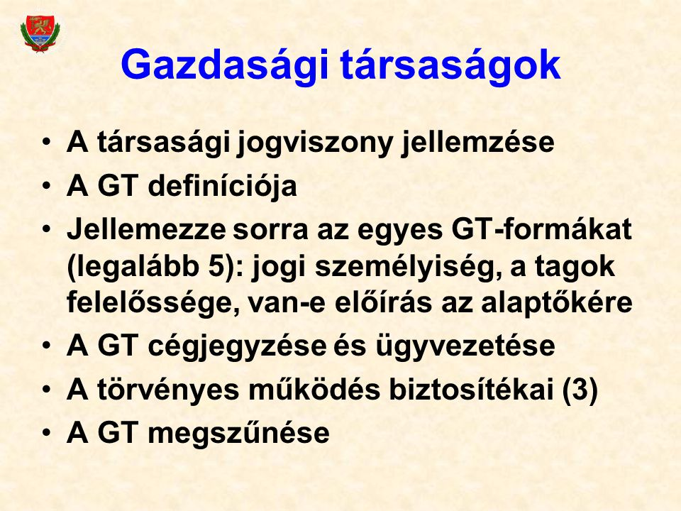 Gazdasági társaságok A társasági jogviszony jellemzése A GT definíciója Jellemezze sorra az egyes GT-formákat (legalább 5): jogi személyiség, a tagok felelőssége, van-e előírás az alaptőkére A GT cégjegyzése és ügyvezetése A törvényes működés biztosítékai (3) A GT megszűnése