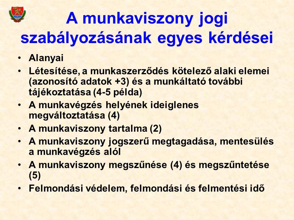 A munkaviszony jogi szabályozásának egyes kérdései Alanyai Létesítése, a munkaszerződés kötelező alaki elemei (azonosító adatok +3) és a munkáltató további tájékoztatása (4-5 példa) A munkavégzés helyének ideiglenes megváltoztatása (4) A munkaviszony tartalma (2) A munkaviszony jogszerű megtagadása, mentesülés a munkavégzés alól A munkaviszony megszűnése (4) és megszűntetése (5) Felmondási védelem, felmondási és felmentési idő