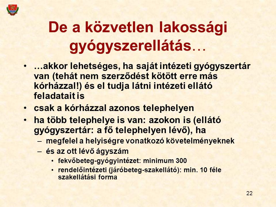22 De a közvetlen lakossági gyógyszerellátás… …akkor lehetséges, ha saját intézeti gyógyszertár van (tehát nem szerződést kötött erre más kórházzal!) és el tudja látni intézeti ellátó feladatait is csak a kórházzal azonos telephelyen ha több telephelye is van: azokon is (ellátó gyógyszertár: a fő telephelyen lévő), ha –megfelel a helyiségre vonatkozó követelményeknek –és az ott lévő ágyszám fekvőbeteg-gyógyintézet: minimum 300 rendelőintézeti (járóbeteg-szakellátó): min.