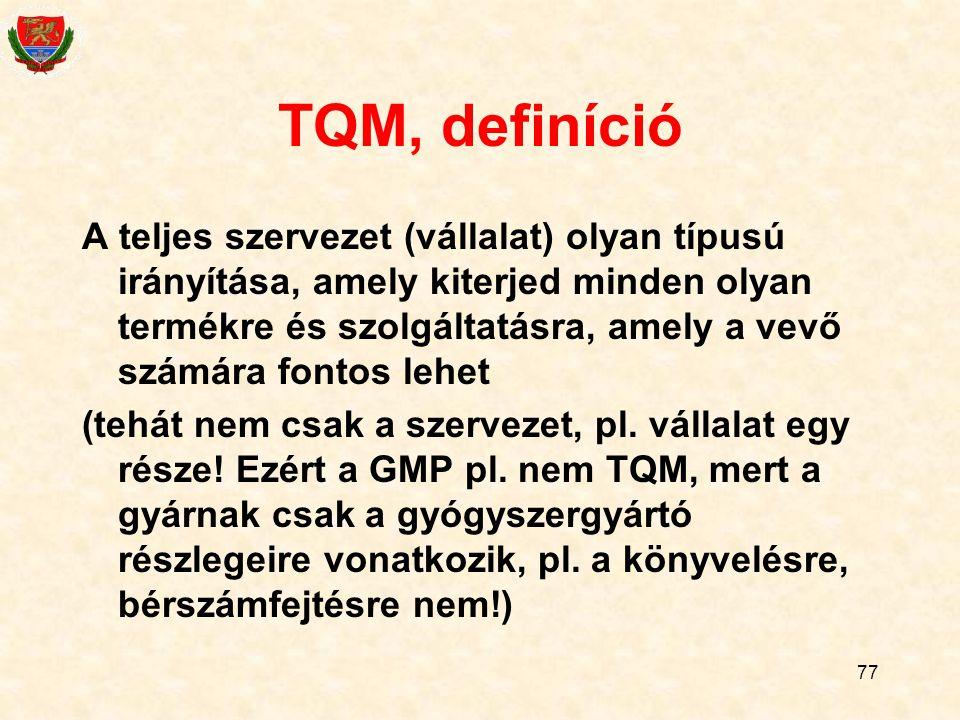 77 TQM, definíció A teljes szervezet (vállalat) olyan típusú irányítása, amely kiterjed minden olyan termékre és szolgáltatásra, amely a vevő számára fontos lehet (tehát nem csak a szervezet, pl.