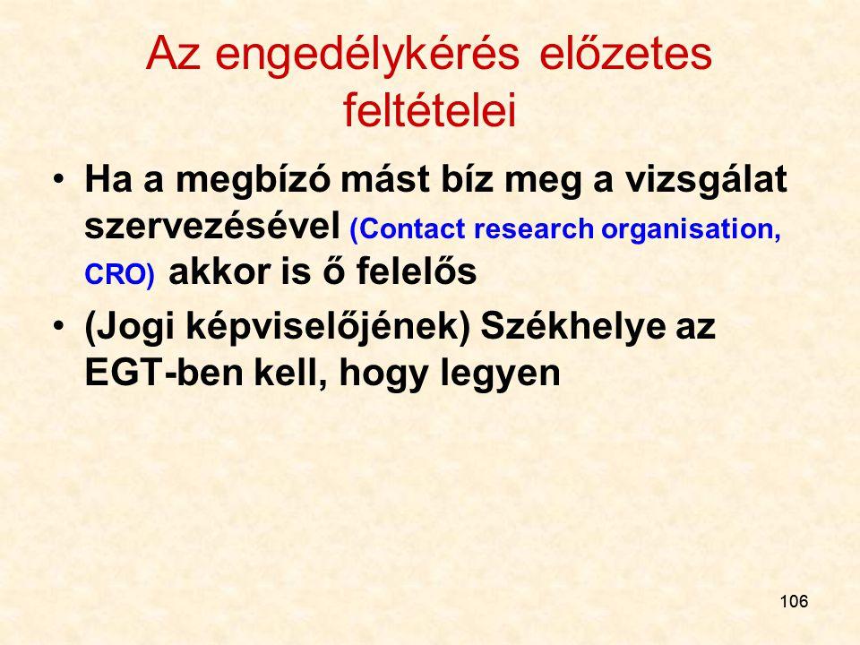 106 Az engedélykérés előzetes feltételei Ha a megbízó mást bíz meg a vizsgálat szervezésével (Contact research organisation, CRO) akkor is ő felelős (