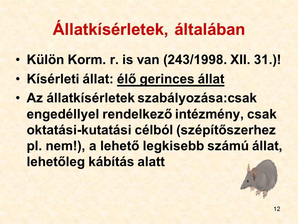 12 Állatkísérletek, általában Külön Korm. r. is van (243/1998. XII. 31.)! Kísérleti állat: élő gerinces állat Az állatkísérletek szabályozása:csak eng