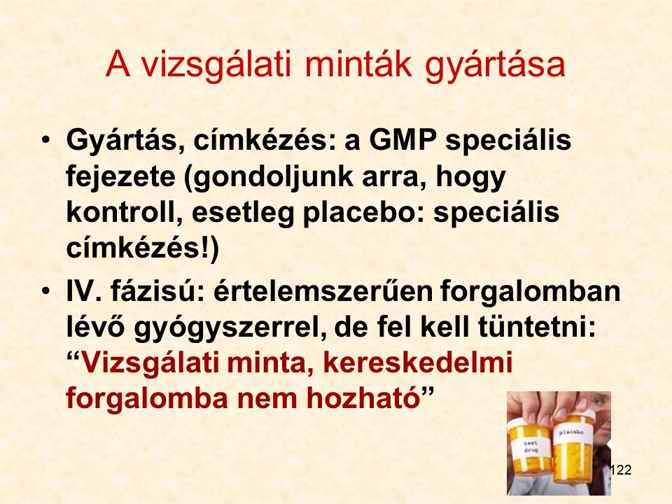 122 A vizsgálati minták gyártása Gyártás, címkézés: a GMP speciális fejezete (gondoljunk arra, hogy kontroll, esetleg placebo: speciális címkézés!) IV