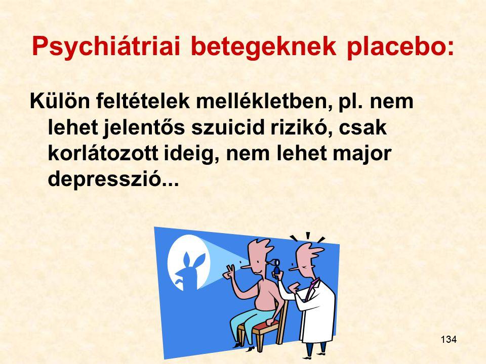 134 Psychiátriai betegeknek placebo: Külön feltételek mellékletben, pl. nem lehet jelentős szuicid rizikó, csak korlátozott ideig, nem lehet major dep