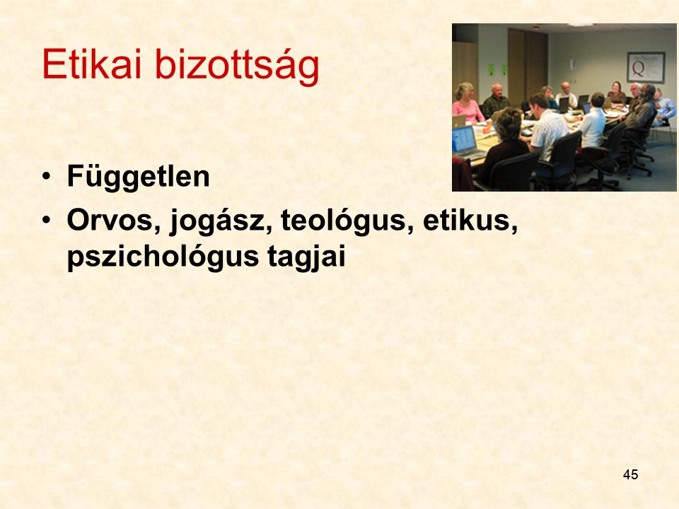 45 Etikai bizottság Független Orvos, jogász, teológus, etikus, pszichológus tagjai