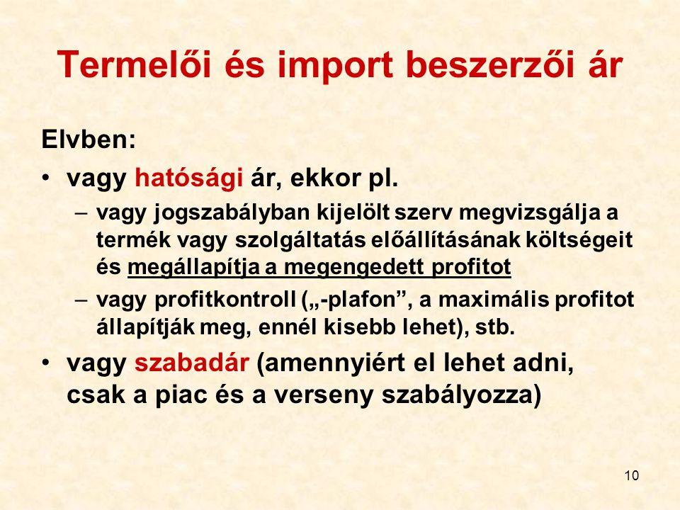 10 Termelői és import beszerzői ár Elvben: vagy hatósági ár, ekkor pl. –vagy jogszabályban kijelölt szerv megvizsgálja a termék vagy szolgáltatás előá