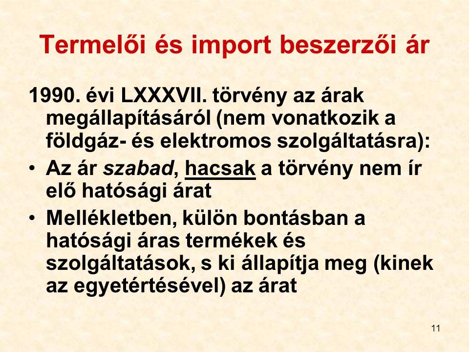 11 Termelői és import beszerzői ár 1990. évi LXXXVII. törvény az árak megállapításáról (nem vonatkozik a földgáz- és elektromos szolgáltatásra): Az ár