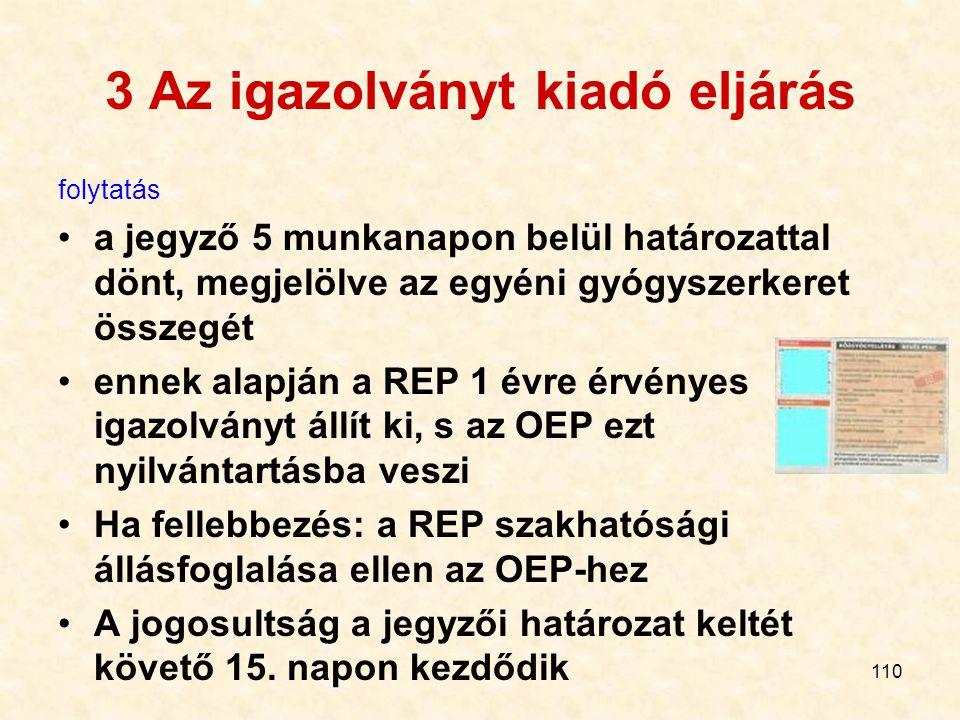 110 3 Az igazolványt kiadó eljárás folytatás a jegyző 5 munkanapon belül határozattal dönt, megjelölve az egyéni gyógyszerkeret összegét ennek alapján a REP 1 évre érvényes igazolványt állít ki, s az OEP ezt nyilvántartásba veszi Ha fellebbezés: a REP szakhatósági állásfoglalása ellen az OEP-hez A jogosultság a jegyzői határozat keltét követő 15.