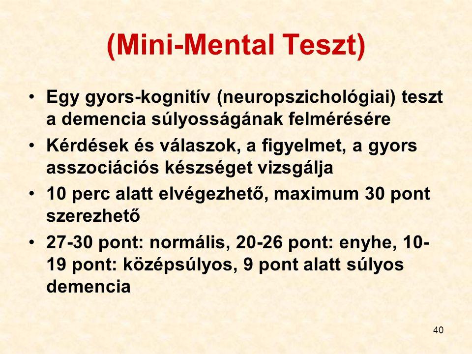 40 (Mini-Mental Teszt) Egy gyors-kognitív (neuropszichológiai) teszt a demencia súlyosságának felmérésére Kérdések és válaszok, a figyelmet, a gyors asszociációs készséget vizsgálja 10 perc alatt elvégezhető, maximum 30 pont szerezhető 27-30 pont: normális, 20-26 pont: enyhe, 10- 19 pont: középsúlyos, 9 pont alatt súlyos demencia
