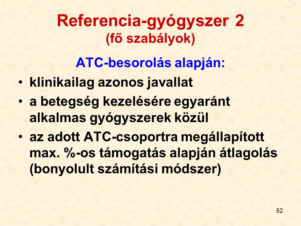 52 Referencia-gyógyszer 2 (fő szabályok) ATC-besorolás alapján: klinikailag azonos javallat a betegség kezelésére egyaránt alkalmas gyógyszerek közül