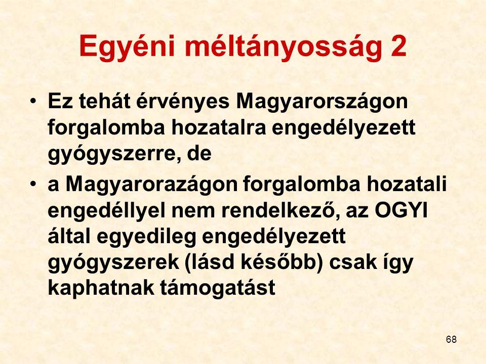 68 Egyéni méltányosság 2 Ez tehát érvényes Magyarországon forgalomba hozatalra engedélyezett gyógyszerre, de a Magyarorazágon forgalomba hozatali engedéllyel nem rendelkező, az OGYI által egyedileg engedélyezett gyógyszerek (lásd később) csak így kaphatnak támogatást