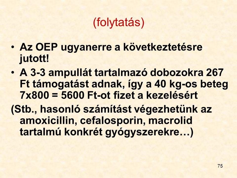 75 (folytatás) Az OEP ugyanerre a következtetésre jutott! A 3-3 ampullát tartalmazó dobozokra 267 Ft támogatást adnak, így a 40 kg-os beteg 7x800 = 56