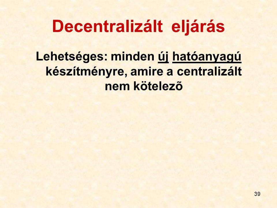 39 Decentralizált eljárás Lehetséges: minden új hatóanyagú készítményre, amire a centralizált nem kötelezõ