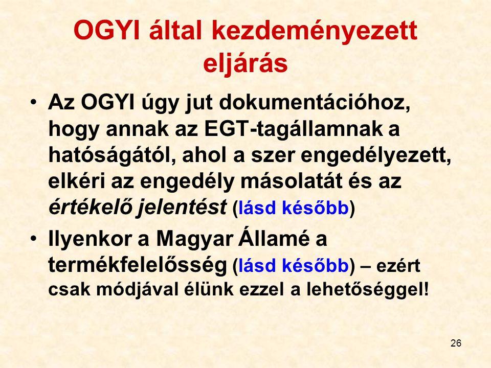 26 OGYI által kezdeményezett eljárás Az OGYI úgy jut dokumentációhoz, hogy annak az EGT-tagállamnak a hatóságától, ahol a szer engedélyezett, elkéri az engedély másolatát és az értékelő jelentést (lásd később) Ilyenkor a Magyar Államé a termékfelelősség (lásd később) – ezért csak módjával élünk ezzel a lehetőséggel!