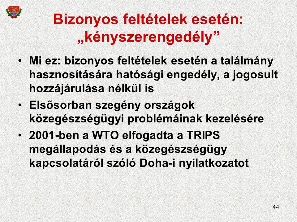 """44 Bizonyos feltételek esetén: """"kényszerengedély Mi ez: bizonyos feltételek esetén a találmány hasznosítására hatósági engedély, a jogosult hozzájárulása nélkül is Elsősorban szegény országok közegészségügyi problémáinak kezelésére 2001-ben a WTO elfogadta a TRIPS megállapodás és a közegészségügy kapcsolatáról szóló Doha-i nyilatkozatot"""
