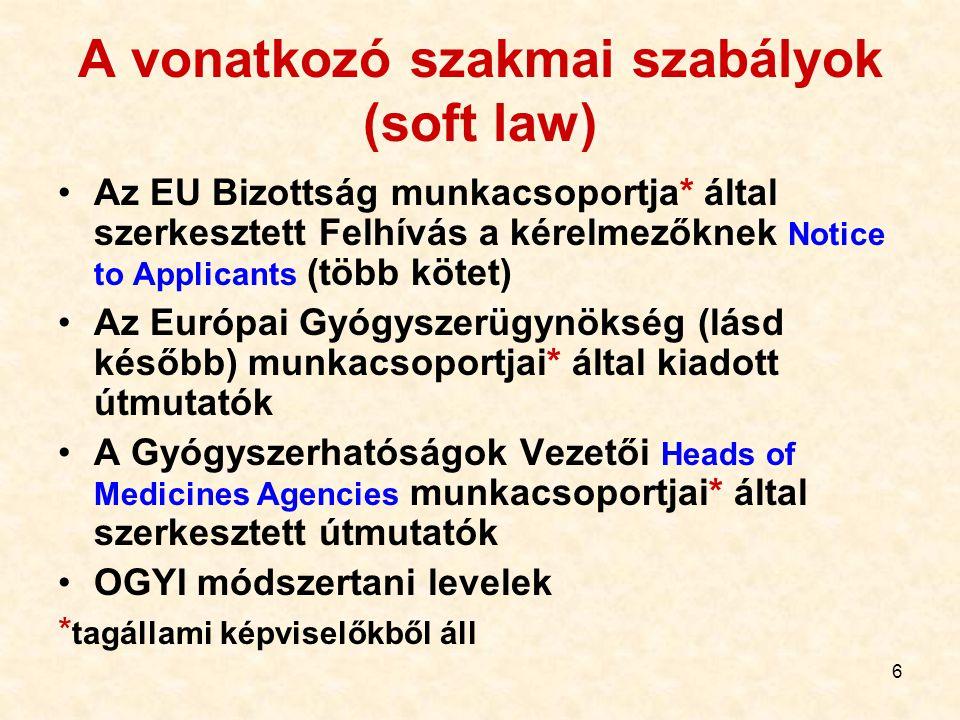 6 A vonatkozó szakmai szabályok (soft law) Az EU Bizottság munkacsoportja* által szerkesztett Felhívás a kérelmezőknek Notice to Applicants (több kötet) Az Európai Gyógyszerügynökség (lásd később) munkacsoportjai* által kiadott útmutatók A Gyógyszerhatóságok Vezetői Heads of Medicines Agencies munkacsoportjai* által szerkesztett útmutatók OGYI módszertani levelek * tagállami képviselőkből áll