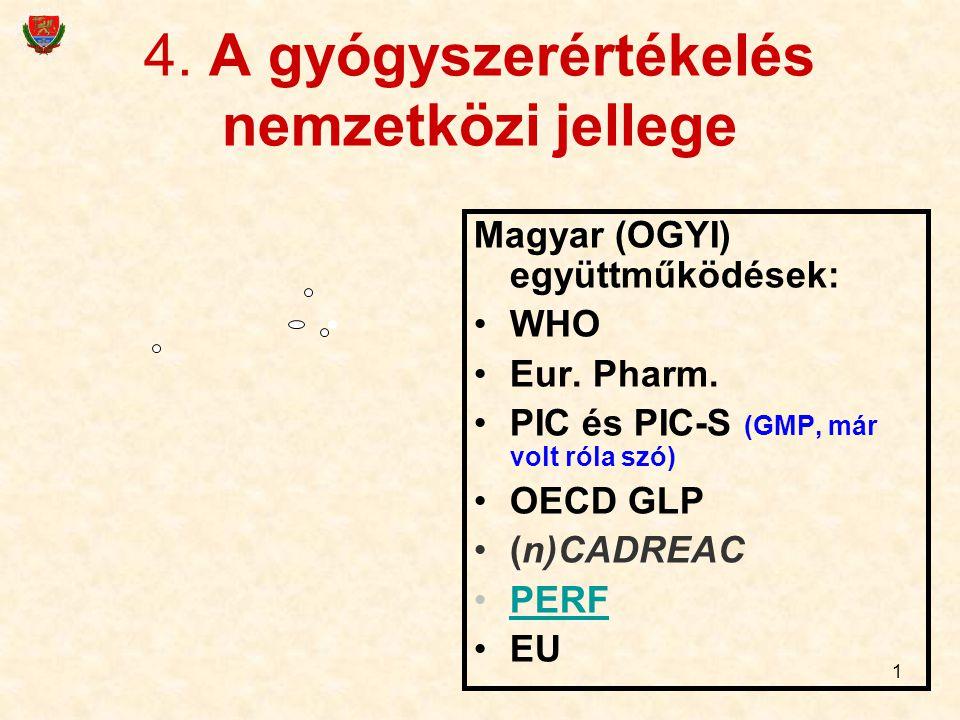 1 4. A gyógyszerértékelés nemzetközi jellege Magyar (OGYI) együttműködések: WHO Eur. Pharm. PIC és PIC-S (GMP, már volt róla szó) OECD GLP (n)CADREAC