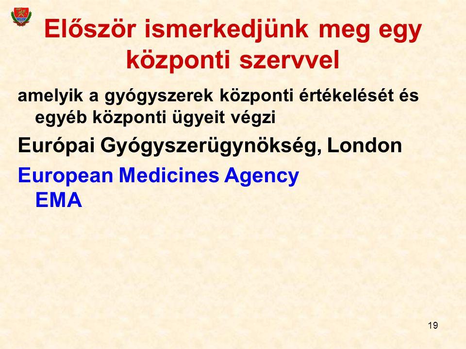 19 Először ismerkedjünk meg egy központi szervvel amelyik a gyógyszerek központi értékelését és egyéb központi ügyeit végzi Európai Gyógyszerügynökség