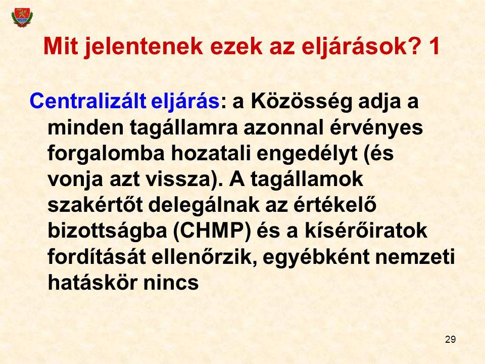 29 Mit jelentenek ezek az eljárások? 1 Centralizált eljárás: a Közösség adja a minden tagállamra azonnal érvényes forgalomba hozatali engedélyt (és vo