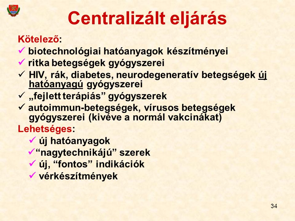 34 Centralizált eljárás Kötelező: biotechnológiai hatóanyagok készítményei ritka betegségek gyógyszerei HIV, rák, diabetes, neurodegeneratív betegsége
